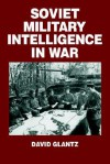 Soviet Military Intelligence in War - David M. Glantz