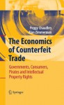 The Economics of Counterfeit Trade: Governments, Consumers, Pirates and Intellectual Property Rights - Peggy E. Chaudhry, Alan Zimmerman