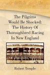 The Pilgrims Would Be Shocked: The History of Thoroughbred Racing in New England - Robert K.G. Temple