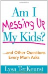 Am I Messing Up My Kids? - Lysa TerKeurst