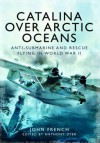 Catalina Over Arctic Oceans: Anti-Submarine and Rescue Flying in World War II - John French, Anthony Dyer