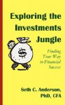 Exploring the Investments Jungle: Finding Your Way to Financial Success - Seth C. Anderson