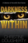 Darkness Within: A Collection of Horrorific Short Stories - Christine Dougherty