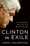 Clinton in Exile: A President Out of the White House - Carol Felsenthal