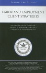 Labor and Employment Client Strategies: Leading Lawyers on Preventing Litigation, Minimizing Risks, and Dealing with Employee Legal Disputes - Jon G. Miller, Aspatore Books