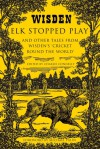 Elk Stopped Play: And Other Tales from Wisden's 'Cricket Round the World' - Charlie Connelly