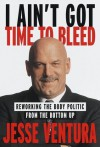 I Ain't Got Time to Bleed: Reworking the Body Politic from the Bottom Up - Jesse Ventura