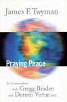 Praying Peace: In Conversation with Gregg Braden and Doreen Virtue - James F. Twyman