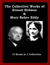 The Collective Works of Ernest Holmes and Mary Baker Eddy - Holmes Ernest, Mary Baker Eddy
