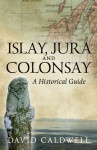 Islay, Jura and Colonsay: A Historical Guide - David H. Caldwell