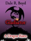 A Dragon Rises: Gladiator - Dale R. Boyd