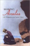 Making Avonlea: L. M. Montgomery and Popular Culture - Irene Gammel