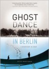 Ghost Dance in Berlin: A Rhapsody in Gray - Peter Wortsman