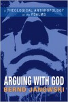 Arguing with God: A Theological Anthropology of the Psalms - Bernd Janowski