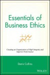 Essentials of Business Ethics: Creating an Organization of High Integrity and Superior Performance - Denis Collins