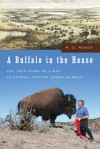 A Buffalo in the House: The True Story of a Man, an Animal, and the American West - R.D. Rosen