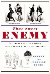 That Sweet Enemy: The French and the British from the Sun King to the Present - Robert Tombs, Isabelle Tombs