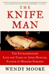 The Knife Man: The Extraordinary Life and Times of John Hunter, Father of Modern Surgery - Wendy Moore