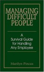 Managing Difficult People: A Survival Guide For Handling Any Employee - Marilyn Pincus
