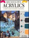 Mix Your Own Acrylics: An Artist's Guide To Successful Color Mixing - Jill Mirza, Nick Harris, Jill Mizra