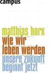 Wie Wir Leben Werden: Unsere Zukunft Beginnt Jetzt - Matthias Horx