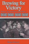 Brewing for Victory: Brewers, Beers and Pubs in World War II - Brian Glover