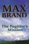 The Fugitive's Mission - Max Brand