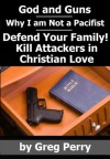 God and Guns: Why I am Not a Pacifist - Kill Your Attackers in Christian Love in Self-Defense When Required - Greg Perry
