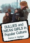 Bullies and Mean Girls on Screen and in Print: A Critical Survey of Fictional Adolescent Aggression - Patrice A. Oppliger