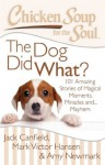 Chicken Soup for the Soul: The Dog Did What?: 101 Amazing Stories of Magical Moments, Miracles, and... Mayhem - Jack Canfield, Mark Victor Hansen, Amy Newmark