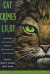 Cat Crimes I, II, and III - Ed Gorman, Carole Nelson Douglas, Kristine Kathryn Rusch, Larry Segriff, John Lutz, Edward D. Hoch, Jon L. Breen, Jeremiah Healy, Peter Crowther, Wendi Lee, Bill Pronzini, Carolyn Wheat, Margaret Maron, Nancy Pickard, Joan Hess, Arthur Winfield Knight, Bill Crider, Peter