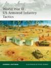 World War II US Armored Infantry Tactics - Gordon L. Rottman, Peter Dennis