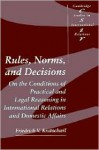 Rules, Norms, and Decisions: On the Conditions of Practical and Legal Reasoning in International Relations and Domestic Affairs - Friedrich V. Kratochwil