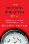 The Post-Truth Era: Dishonesty and Deception in Contemporary Life - Ralph Keyes