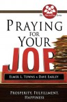 Praying for Your Job: Prosperity, Fulfillment, Happiness - Elmer L. Towns, David Earley