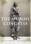 mummy congress: science, obsession, and the everlasting dead - Heather Pringle