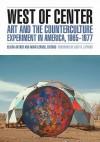 West of Center: Art and the Counterculture Experiment in America, 1965�1977 - Elissa Auther, Adam Lerner, Julia Bryan-Wilson, Eva Friedberg, Harris Mark, Scott Herring, Jennie Klein