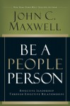 Be A People Person: Effective Leadership Through Effective Relationships - John C. Maxwell