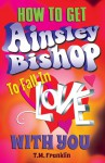 How to Get Ainsley Bishop to Fall in Love with You - T.M. Franklin
