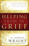 Helping Those in Grief: A Guide to Help You Care for Others - H. Norman Wright