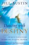 Dancing with Destiny: Awaken Your Heart to Dream, to Love, to War - Jill Austin