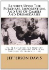 Reports Upon The Purchase, Importation, And Use Of Camels And Dromedaries: To Be Employed For Military Purposes, According To Act Of Congress Of March 3, 1855 - Jefferson Davis