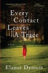 Every Contact Leaves A Trace: A Novel - Elanor Dymott