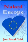 Naked Europe: Searching for a Soul Mate in Paris, Amsterdam, Venice, Austria, Sweden, the Basque Country, the Canary Islands, Iceland, Hamburg, Gibraltar, and a bunch more - Jon Breakfield