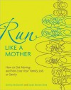 Run Like a Mother: How to Get Moving--and Not Lose Your Family, Job, or Sanity - Dimity McDowell, Sarah Bowen Shea