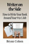 Writer on the Side: How to Write Your Book Around Your 9 to 5 Job - Bryan Cohen