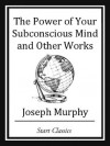 The Power of your Subconscious Mind and Other Works - Joseph Murphy