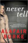 Never Tell: A Novel of Suspense - Alafair Burke