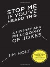 Stop Me If You've Heard This: A History and Philosophy of Jokes - Jim Holt