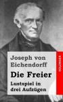 Die Freier: Lustspiel in Drei Aufzugen - Joseph von Eichendorff